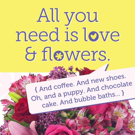 All you need is love and flowers. And coffee. And new shoes. Oh, and a puppy. And chocolate cake. And bubble baths...