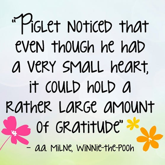 Piglet noticed that even though he had a very small heart, it could hold a rather large amount of gratitude.