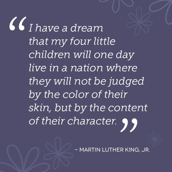 I have a dream that my four little children will one day live in a nation where they will not be judged by the color of their skin, but by the content of their character.