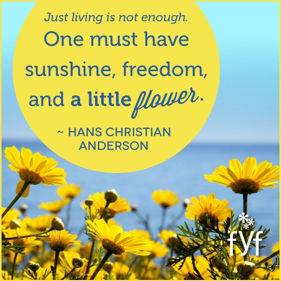 Just living is not enough. One must have sunshine, freedom, and a little flower.
